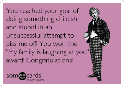 """You reached your goal ofdoing something childishand stupid in anunsuccessful attempt topiss me off! You won the""""My family is laughing at you""""award! Congratulations!"""