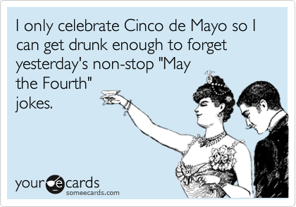 "I only celebrate Cinco de Mayo so I can get drunk enough to forget yesterday's non-stop ""May