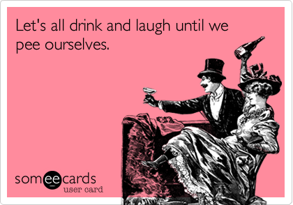 Let's all drink and laugh until we pee ourselves.