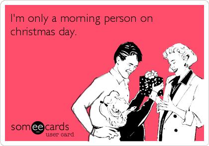 I\'m only a morning person on christmas day. | Christmas Season Ecard