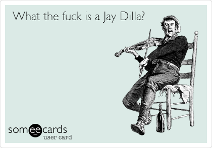 What the fuck is a Jay Dilla?