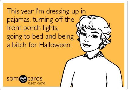 This year I'm dressing up in pajamas%2C turning off the front porch lights%2C going to bed and being a bitch for Halloween.