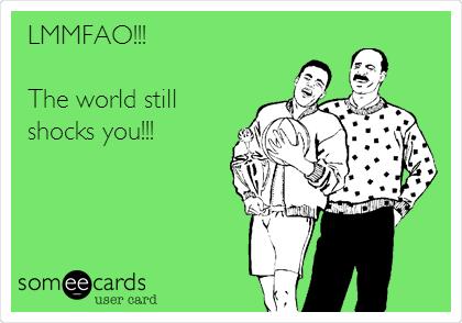 LMMFAO!!!  The world still shocks you!!!
