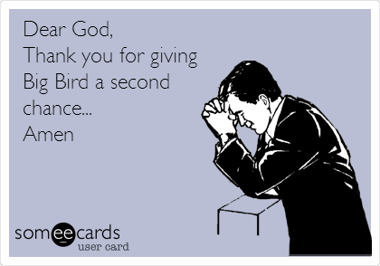 Dear God, Thank you for giving Big Bird a second chance... Amen