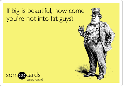 If big is beautiful, how come you're not into fat guys?