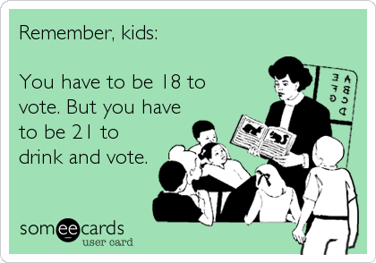 Remember, kids:  You have to be 18 to vote. But you have to be 21 to drink and vote.