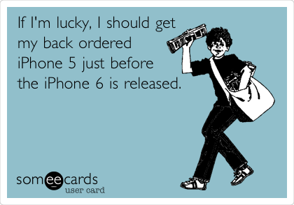 If I'm lucky, I should get my back ordered iPhone 5 just before the iPhone 6 is released.