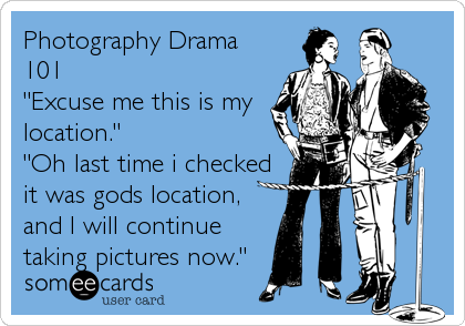"Photography Drama 101 ""Excuse me this is my location."" ""Oh last time i checked it was gods location, and I will continue taking pictures now."""