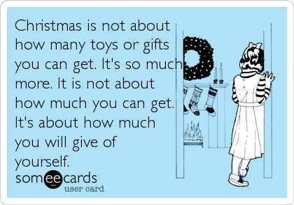 Christmas is not about how many toys or gifts you can get. It's so much more. It is not about how much you can get. It's about how much  you will give of yourself.