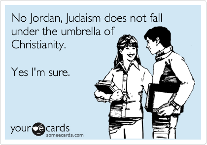 No Jordan, Judaism does not fall under the umbrella of Christianity.   Yes I'm sure.