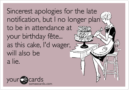 My sincere apologies for the late notice, but I shall no longer be in attendance at your birthday celebration: your cake, I'd wager,  is also a lie.