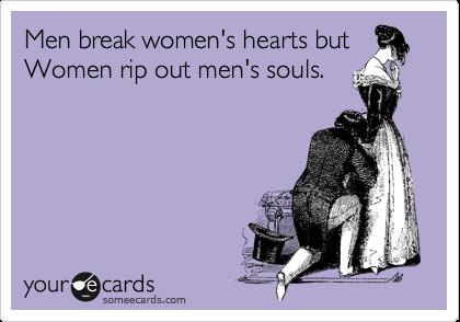 Men break women's hearts but Women rip out men's souls.