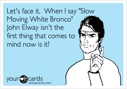 """Let's face it.  When I say """"Slow Moving White Bronco"""" John Elways isn't the first thing that comes to mind now is it?"""