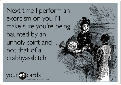 Next time I perform an exorcism on you I'll make sure you're being haunted by an unholy spirit and not that of a crabbyassbitch.