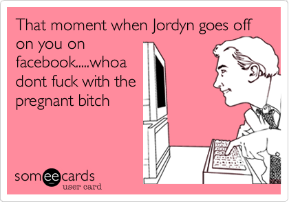 That moment when Jordyn goes off on you on facebook.....whoa dont fuck with the pregnant bitch