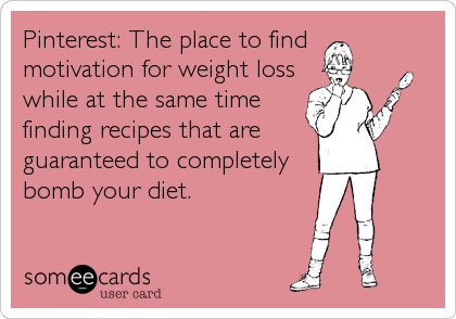 Pinterest: The place to find motivation for weight loss while at the same time finding recipes that are guaranteed to completely bomb your diet.