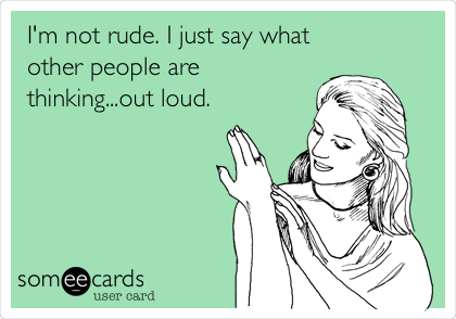 I'm not rude. I just say what other people are thinking...out loud.