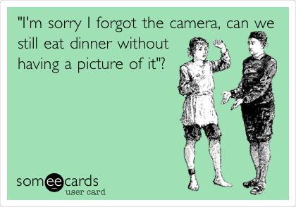 """""""I'm sorry I forgot the camera, can we still eat dinner without having a picture of it""""?"""