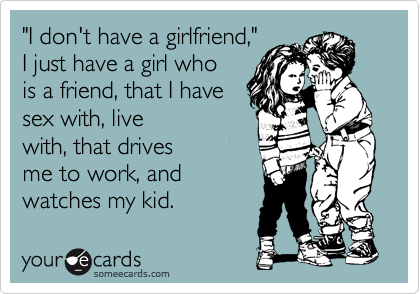 """""""I don't have a girlfriend,""""    I just have a girl who is a friend, that I have sex with, live with, that drives me to work, and watches my kid."""
