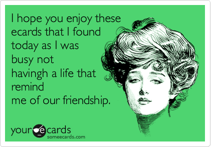 I hope you enjoy these ecards that I found today as I was busy not havingh a life that remind me of our friendship.