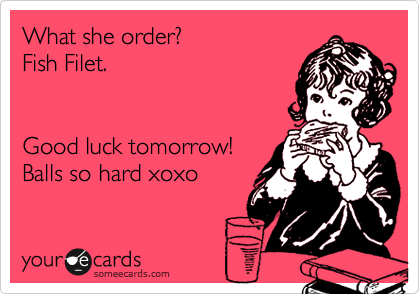 What she order?  Fish Filet.    Good luck tomorrow!