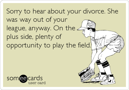 Sorry to hear about your divorce. She was way out of your league, anyway. On the plus side, plenty of opportunity to play the field.