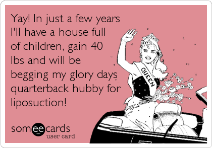 Yay! In just a few years I'll have a house full of children, gain 40 lbs and will be begging my glory days quarterback hubby for liposuction!