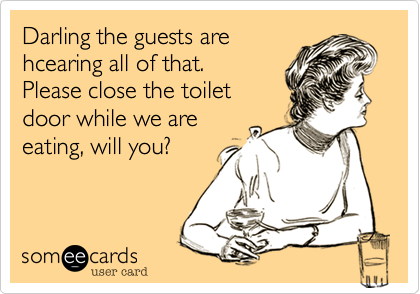 I would appreciate if you close the toilet door while we are sitting at the table!