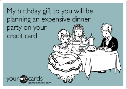 My birthday gift to you will be planning an expensive dinner party on your credit card