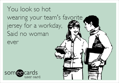 You look so hot wearing your team's favorite jersey for a workday, Said no woman ever