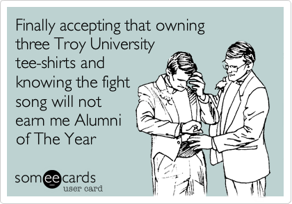 Finally accepting that owning three Troy University tee-shirts and knowing the fight song will not earn me Alumni of The Year