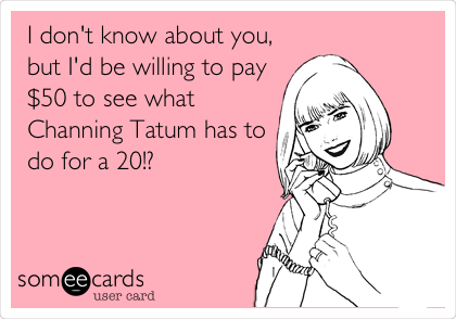 I don't know about you, but I'd be willing to pay $50 to see what Channing Tatum has to do for a 20!?