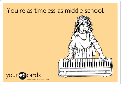 You're as timeless as middle school.