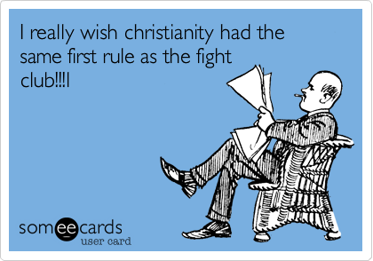 I really wish christianity had the same first rule as the fight