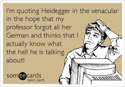 I'm quoting Heidegger in the venacular in the hope that my professor forgot all her German and thinks that I actually know what the hell he is talking about!