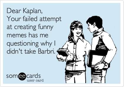 Dear Kaplan, Your failed attempt at creating funny memes has me questioning why I didn't take Barbri.