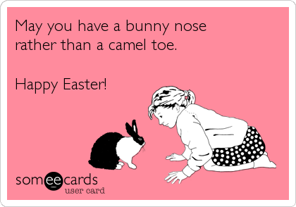 May you have a bunny nose  rather than a camel toe.  Happy Easter!