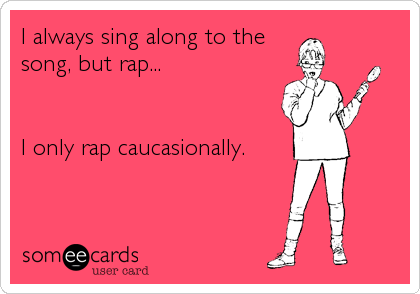I always sing along to the song, but rap...   I only rap caucasionally.