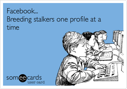 Facebook...  Breeding stalkers one profile at a time