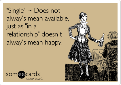 """""""Single"""" ~ Does not alway's mean available, just as """"in a relationship"""" doesn't alway's mean happy."""