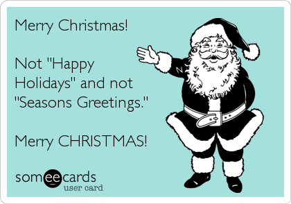 """Merry Christmas!  Not """"Happy Holidays"""" and not """"Seasons Greetings.""""  Merry CHRISTMAS!"""