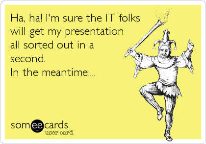 Ha, ha! I'm sure the IT folks  will get my presentation all sorted out in a second.  In the meantime....