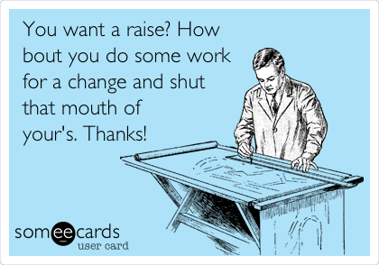 You want a raise? How bout you do some work for a change and shut that mouth of your's. Thanks!