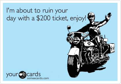 I'm about to ruin your day with a %24200 ticket, enjoy!