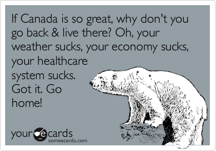 If Canada is so great, why do you go back & live there? Oh, your weather sucks, your economy sucks, your healthcare system sucks. Got it. Go home!