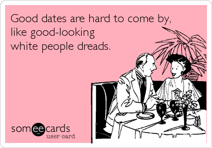 Good dates are hard to come by,  like good-looking  white people dreads.