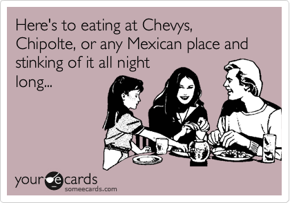 Here's to eating at Chevys, Chipolte, or any Mexican place and stinking of it all night