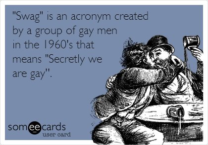"""Swag"" is an acronym created by a group of gay men in the 1960's that means ""Secretly we are gay''."