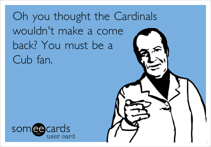 Oh you thought the Cardinals wouldn't make a come back? You must be a Cub fan.