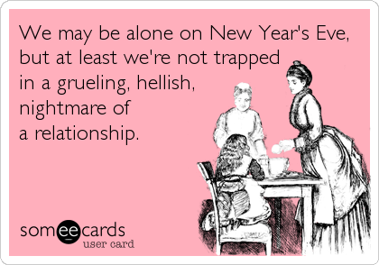 We may be alone on New Year's Eve, but at least we're not trapped in a grueling, hellish,   nightmare of  a relationship.